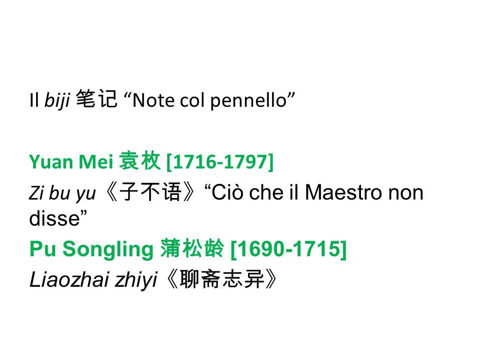 Il biji 笔记 Note col pennello Yuan Mei 袁枚 [1716-1797] Zi bu yu《子不语》 Ciò che il Maestro non disse Pu Songling 蒲松龄 [1690-1715] Liaozhai zhiyi《聊斋志异》